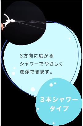 3本シャワータイプ 3方向に広がるシャワーでやさしく洗浄できます。